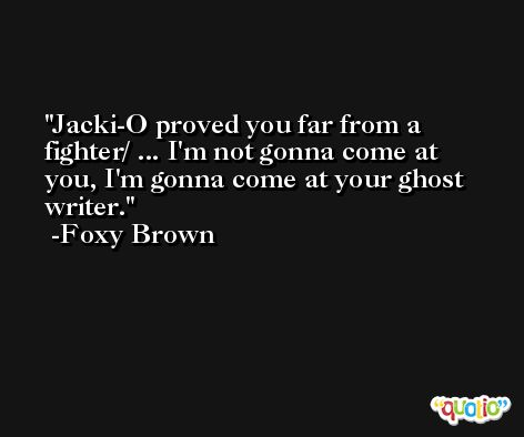 Jacki-O proved you far from a fighter/ ... I'm not gonna come at you, I'm gonna come at your ghost writer. -Foxy Brown