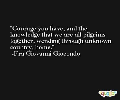 Courage you have, and the knowledge that we are all pilgrims together, wending through unknown country, home. -Fra Giovanni Giocondo