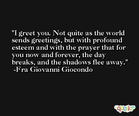 I greet you. Not quite as the world sends greetings, but with profound esteem and with the prayer that for you now and forever, the day breaks, and the shadows flee away. -Fra Giovanni Giocondo
