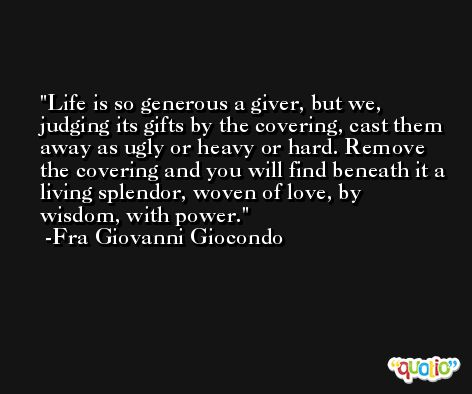 Life is so generous a giver, but we, judging its gifts by the covering, cast them away as ugly or heavy or hard. Remove the covering and you will find beneath it a living splendor, woven of love, by wisdom, with power. -Fra Giovanni Giocondo