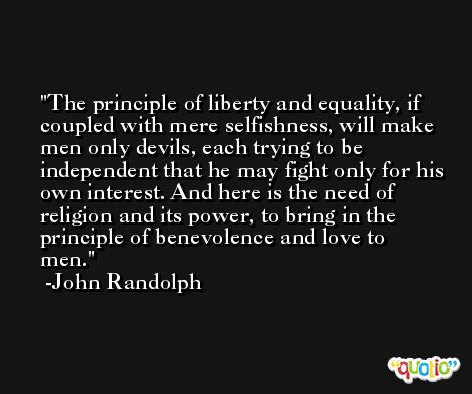 The principle of liberty and equality, if coupled with mere selfishness, will make men only devils, each trying to be independent that he may fight only for his own interest. And here is the need of religion and its power, to bring in the principle of benevolence and love to men. -John Randolph