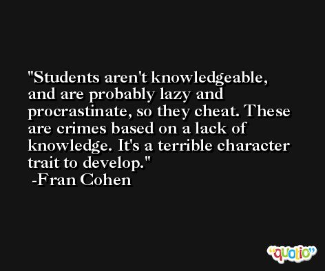 Students aren't knowledgeable, and are probably lazy and procrastinate, so they cheat. These are crimes based on a lack of knowledge. It's a terrible character trait to develop. -Fran Cohen