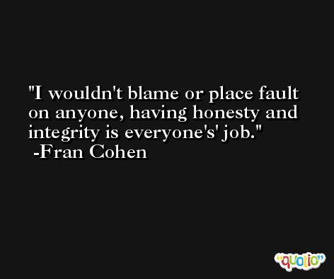 I wouldn't blame or place fault on anyone, having honesty and integrity is everyone's' job. -Fran Cohen