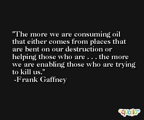 The more we are consuming oil that either comes from places that are bent on our destruction or helping those who are . . . the more we are enabling those who are trying to kill us. -Frank Gaffney