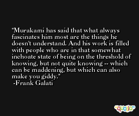 Murakami has said that what always fascinates him most are the things he doesn't understand. And his work is filled with people who are in that somewhat inchoate state of being on the threshold of knowing, but not quite knowing -- which can be maddening, but which can also make you giddy. -Frank Galati