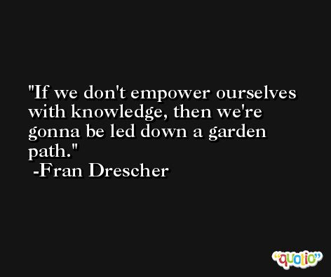 If we don't empower ourselves with knowledge, then we're gonna be led down a garden path. -Fran Drescher