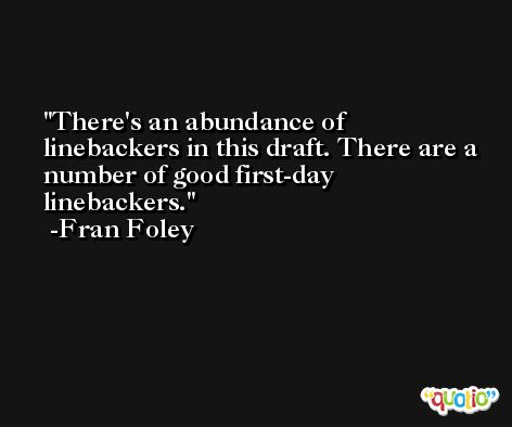 There's an abundance of linebackers in this draft. There are a number of good first-day linebackers. -Fran Foley