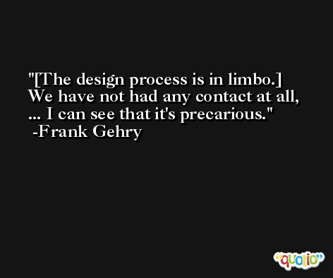 [The design process is in limbo.] We have not had any contact at all, ... I can see that it's precarious. -Frank Gehry