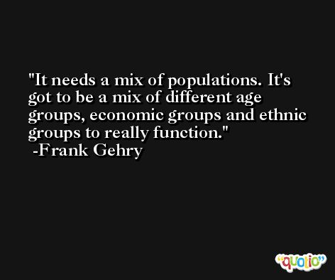 It needs a mix of populations. It's got to be a mix of different age groups, economic groups and ethnic groups to really function. -Frank Gehry