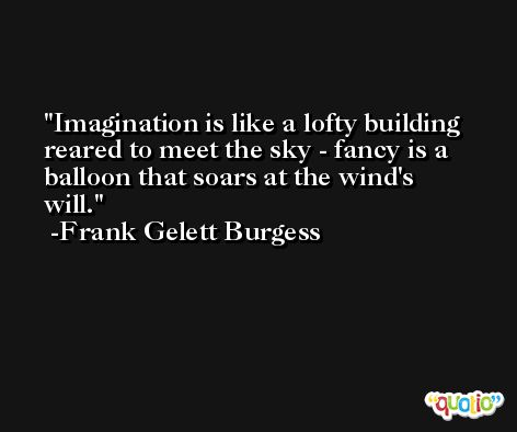 Imagination is like a lofty building reared to meet the sky - fancy is a balloon that soars at the wind's will. -Frank Gelett Burgess