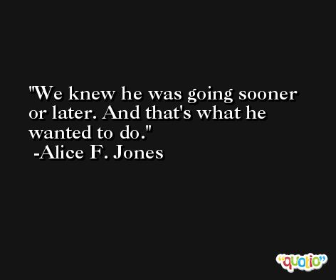 We knew he was going sooner or later. And that's what he wanted to do. -Alice F. Jones