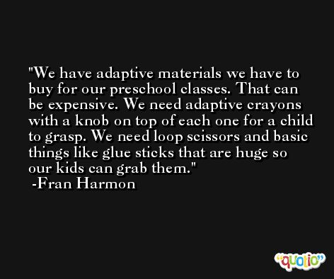 We have adaptive materials we have to buy for our preschool classes. That can be expensive. We need adaptive crayons with a knob on top of each one for a child to grasp. We need loop scissors and basic things like glue sticks that are huge so our kids can grab them. -Fran Harmon