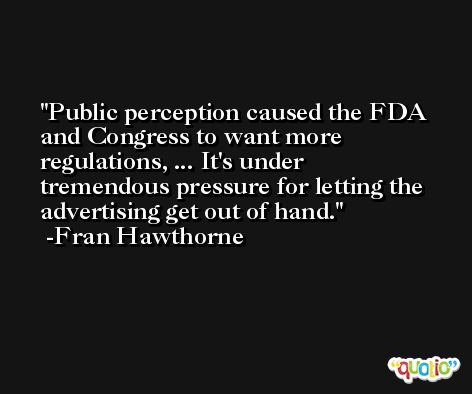 Public perception caused the FDA and Congress to want more regulations, ... It's under tremendous pressure for letting the advertising get out of hand. -Fran Hawthorne