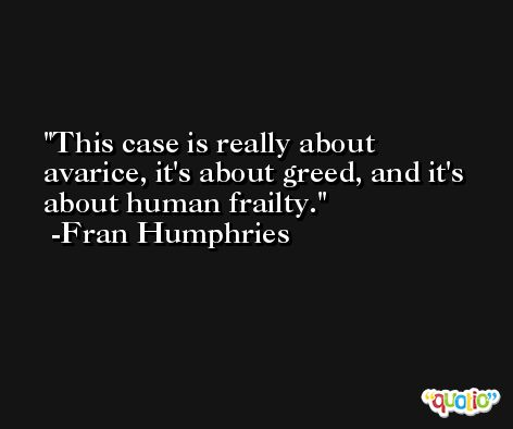 This case is really about avarice, it's about greed, and it's about human frailty. -Fran Humphries