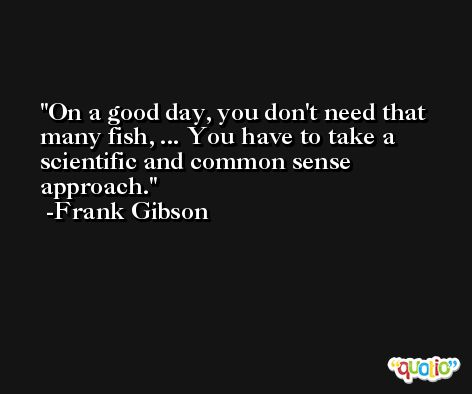 On a good day, you don't need that many fish, ... You have to take a scientific and common sense approach. -Frank Gibson