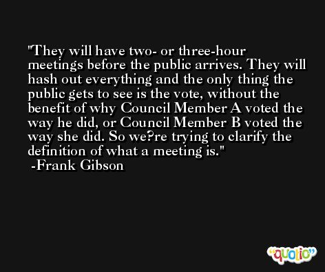 They will have two- or three-hour meetings before the public arrives. They will hash out everything and the only thing the public gets to see is the vote, without the benefit of why Council Member A voted the way he did, or Council Member B voted the way she did. So we?re trying to clarify the definition of what a meeting is. -Frank Gibson