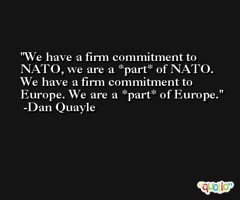 We have a firm commitment to NATO, we are a *part* of NATO. We have a firm commitment to Europe. We are a *part* of Europe. -Dan Quayle