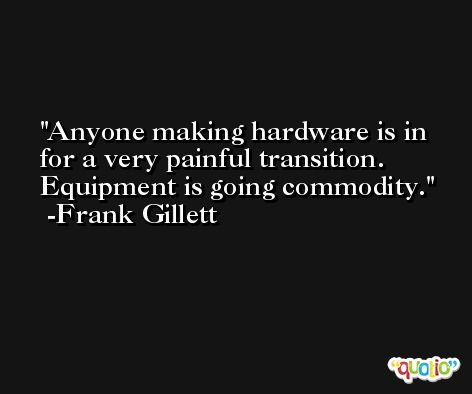 Anyone making hardware is in for a very painful transition. Equipment is going commodity. -Frank Gillett
