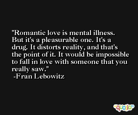 Romantic love is mental illness. But it's a pleasurable one. It's a drug. It distorts reality, and that's the point of it. It would be impossible to fall in love with someone that you really saw. -Fran Lebowitz