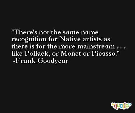 There's not the same name recognition for Native artists as there is for the more mainstream . . . like Pollack, or Monet or Picasso. -Frank Goodyear
