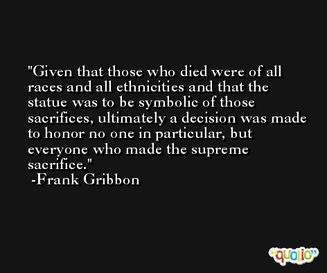 Given that those who died were of all races and all ethnicities and that the statue was to be symbolic of those sacrifices, ultimately a decision was made to honor no one in particular, but everyone who made the supreme sacrifice. -Frank Gribbon