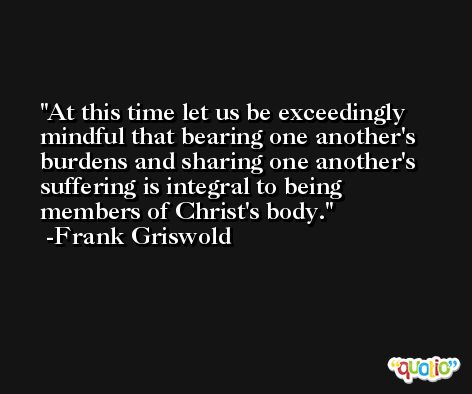 At this time let us be exceedingly mindful that bearing one another's burdens and sharing one another's suffering is integral to being members of Christ's body. -Frank Griswold