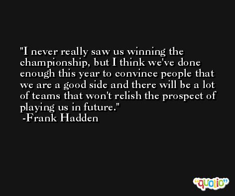 I never really saw us winning the championship, but I think we've done enough this year to convince people that we are a good side and there will be a lot of teams that won't relish the prospect of playing us in future. -Frank Hadden