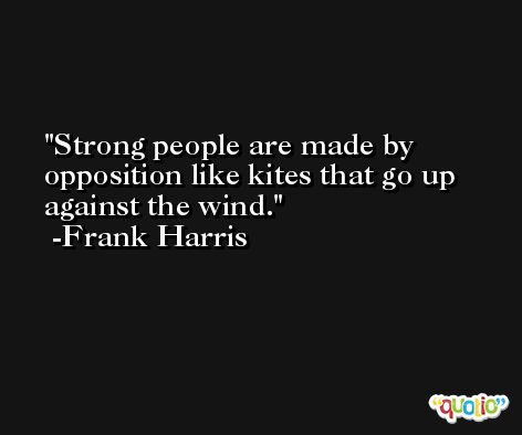 Strong people are made by opposition like kites that go up against the wind. -Frank Harris