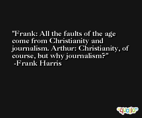 Frank: All the faults of the age come from Christianity and journalism. Arthur: Christianity, of course, but why journalism? -Frank Harris