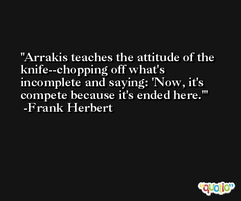 Arrakis teaches the attitude of the knife--chopping off what's incomplete and saying: 'Now, it's compete because it's ended here.' -Frank Herbert