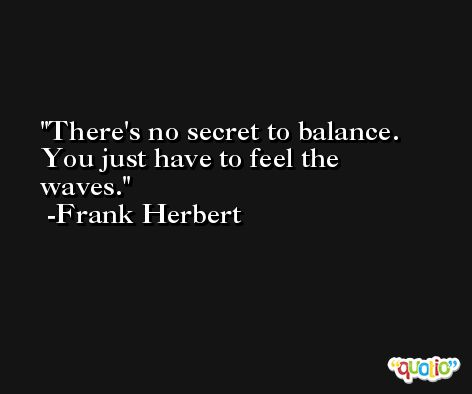 There's no secret to balance. You just have to feel the waves. -Frank Herbert