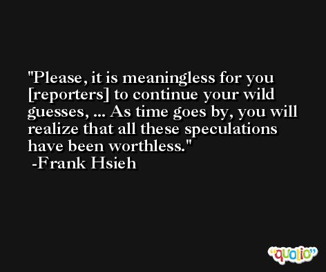 Please, it is meaningless for you [reporters] to continue your wild guesses, ... As time goes by, you will realize that all these speculations have been worthless. -Frank Hsieh
