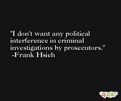 I don't want any political interference in criminal investigations by prosecutors. -Frank Hsieh