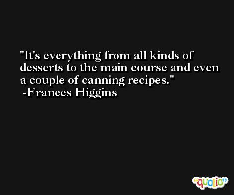 It's everything from all kinds of desserts to the main course and even a couple of canning recipes. -Frances Higgins