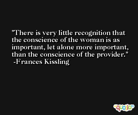 There is very little recognition that the conscience of the woman is as important, let alone more important, than the conscience of the provider. -Frances Kissling