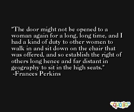 The door might not be opened to a woman again for a long, long time, and I had a kind of duty to other women to walk in and sit down on the chair that was offered, and so establish the right of others long hence and far distant in geography to sit in the high seats. -Frances Perkins