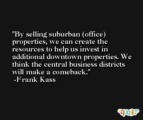 By selling suburban (office) properties, we can create the resources to help us invest in additional downtown properties. We think the central business districts will make a comeback. -Frank Kass