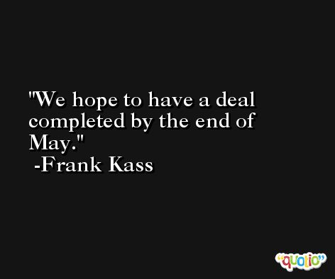 We hope to have a deal completed by the end of May. -Frank Kass