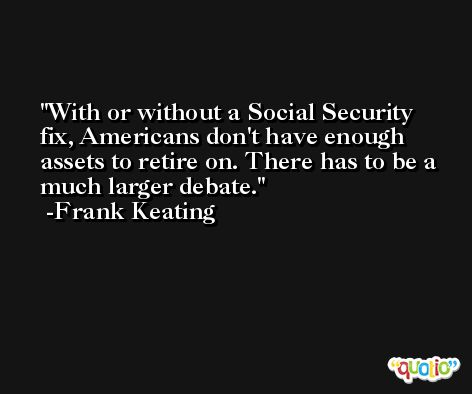 With or without a Social Security fix, Americans don't have enough assets to retire on. There has to be a much larger debate. -Frank Keating
