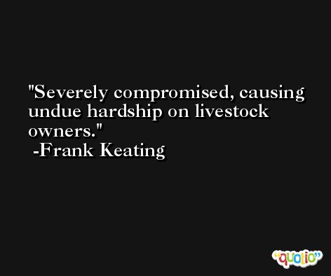 Severely compromised, causing undue hardship on livestock owners. -Frank Keating