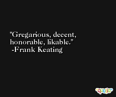 Gregarious, decent, honorable, likable. -Frank Keating