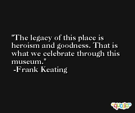The legacy of this place is heroism and goodness. That is what we celebrate through this museum. -Frank Keating