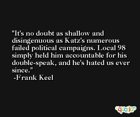It's no doubt as shallow and disingenuous as Katz's numerous failed political campaigns. Local 98 simply held him accountable for his double-speak, and he's hated us ever since. -Frank Keel