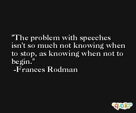 The problem with speeches isn't so much not knowing when to stop, as knowing when not to begin. -Frances Rodman