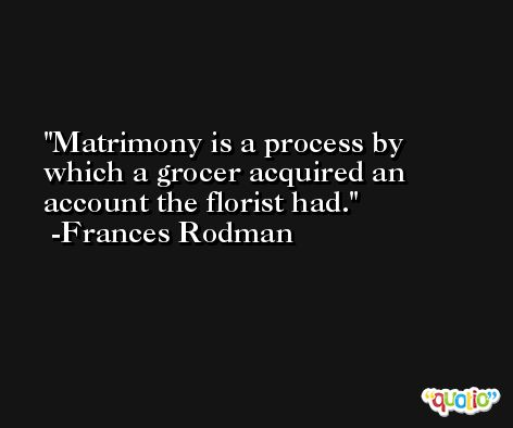 Matrimony is a process by which a grocer acquired an account the florist had. -Frances Rodman