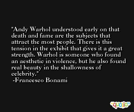 Andy Warhol understood early on that death and fame are the subjects that attract the most people. There is this tension in the exhibit that gives it a great strength. Warhol is someone who found an aesthetic in violence, but he also found real beauty in the shallowness of celebrity. -Francesco Bonami