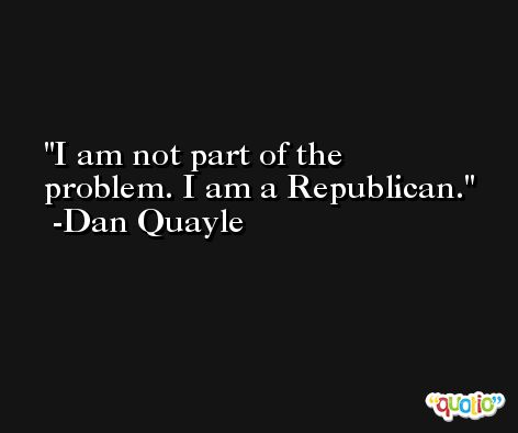 I am not part of the problem. I am a Republican. -Dan Quayle