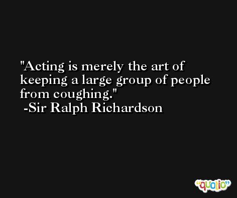 Acting is merely the art of keeping a large group of people from coughing. -Sir Ralph Richardson