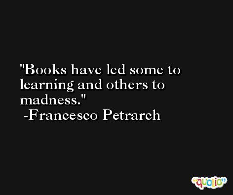 Books have led some to learning and others to madness. -Francesco Petrarch