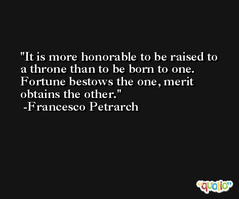 It is more honorable to be raised to a throne than to be born to one. Fortune bestows the one, merit obtains the other. -Francesco Petrarch